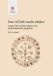 Inte vid helt sunda vätskor : Gustav Vasa och hans söner ur ett medicinhistoriskt perspektiv