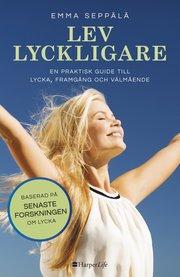 Lev lyckligare : en praktisk guide till lycka framgång och välmående