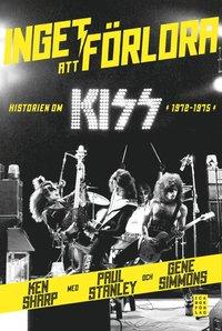 Inget att f�rlora : historien om Kiss 1972-1975 (inbunden)