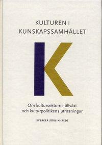 Kulturen i kunskapssamh�llet : om kultursektorns tillv�xt och kulturpolitikens utmaningar (inbunden)