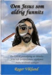 Den Jesus som aldrig funnits : en kritisk granskning av Bibelns Jesus och kristendomens uppkomst (inbunden)