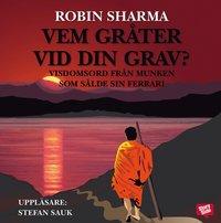 Vem gr�ter vid din grav? : visdomsord fr�n munken som s�lde sin Ferrari (e-bok)