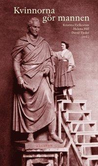 Kvinnorna g�r mannen : maskulinitetskonstruktioner i kvinnors text och bild 1500-2000 (inbunden)