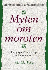 Myten om moroten : en ny syn p� ledarskap och motivation (inbunden)