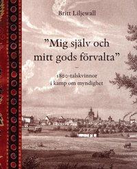 Mig sj�lv och mitt gods f�rvalta : 1800-tals kvinnor i kamp om myndighet (h�ftad)