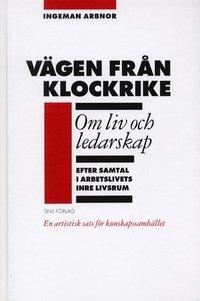 V�gen fr�n Klockrike : om liv och ledarskap efter samtal i arbetslivets inre livsrum : en artistisk sats f�r kunskapssamh�llet (inbunden)