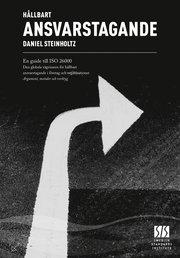 Hållbart ansvarstagande : en guide till ISO 26000 : den globala vägvisaren för hållbart ansvarstagande i företag och organisationer : argument metoder och verktyg