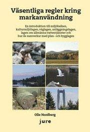 Väsentliga regler kring markanvändning : en introduktion till miljöbalken kulturmiljölagen väglagen anläggningslagen lag om allmänna vattentjänster och hur de samverkar med plan- och bygglagen
