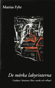 De mörka labyrinterna : gotiken i litteratur film musik och rollspel