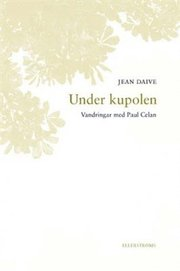 Under kupolen : vandringar med Paul Celan