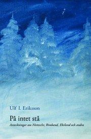 På intet stå : anteckningar om Nietzsche Rimbaud Ekelund och andra
