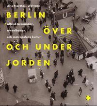 Berlin �ver och under jorden : Alfred Grenanader, tunnelbanan och metropolens kultur (inbunden)
