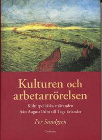 Kulturen och arbetarr�relsen : kulturpolitiska str�vanden fr�n August Palm till Tage Erlander (h�ftad)