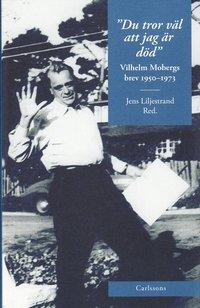 Du tror v�l att jag �r d�d : Vilhelm Mobergs brev 1950-1973 (inbunden)