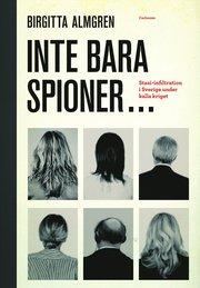 Inte bara spioner... : stasi-infiltration i Sverige under kalla kriget (inbunden)