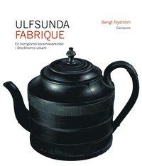 Ulfsunda Fabrique : en bortgl�md keramiskverkstad i Stockholms utkant  : 1791-1823 : fr�n Bengt Reinhold Geijer till Christian Arvid Linning (inbunden)
