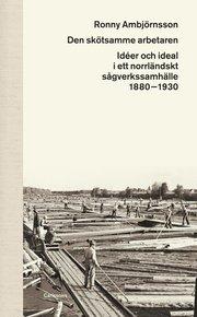 Den skötsamme arbetaren : idéer och ideal i ett norrländskt sågverkssamhälle 1880 – 1930