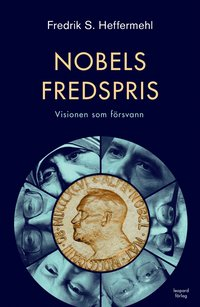 Nobels fredspris : visionen som f�rsvann (inbunden)