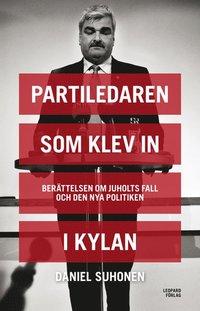 Partiledaren som klev in i kylan : Ber�ttelsen om Juholts fall och den nya politiken (inbunden)