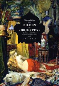 """Bilden av """"orienten"""" : exotism i 1800-talets svenska visuella kultur (inbunden)"""