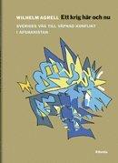 Ett krig h�r och nu : fr�n svensk fredsoperation till upprorsbek�mpning i Afghanistan 2001-2014 (inbunden)