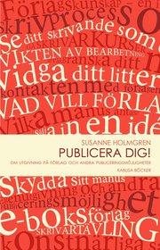 Publicera dig! : om utgivning på förlag och andra publiceringsmöjligheter