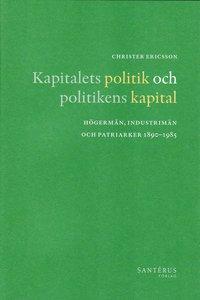 Kapitalets politik och politikens kapital : h�germ�n, industrim�n och patriarker 1890-1985 (inbunden)