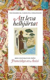 Att leva helhj�rtat : inspiration fr�n Franciskus av Assisi (pocket)