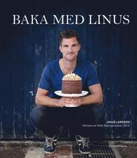 Baka med Linus - Vinnare av Hela Sverige bakar 2015 (inbunden)