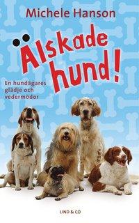 Älskade hund! : en hundägares glädje och vedermödor (inbunden)
