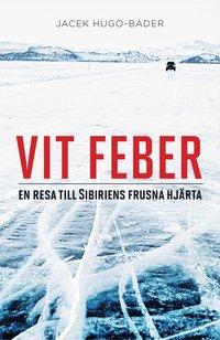 Vit feber : en resa till Sibiriens frusna hj�rta (inbunden)