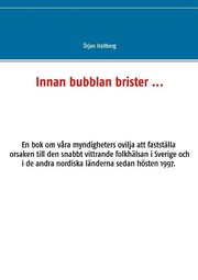 Innan bubblan brister … : en bok om våra myndigheters ovilja att fastställa orsaken till den snabbt vittrande folkhälsan i Sverige och i de andra nordiska länderna sedan hösten 1997