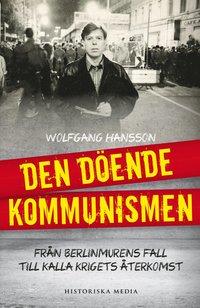 Den d�ende kommunismen : br�n Berlinmurens fall till kalla krigets �terkoms (inbunden)