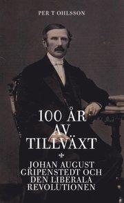 100 år av tillväxt : Johan August Gripenstedt och den liberala revolutionen