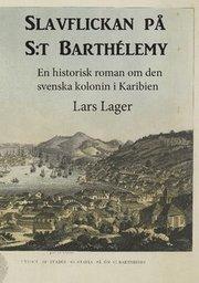 Slavflickan på S:t Barthélemy : en historisk roman om den svenska kolonin i Karibien
