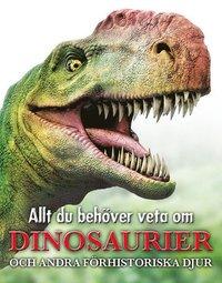 Allt du behöver veta om dinosaurier : och andra förhistoriska djur (inbunden)