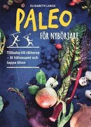 Paleo för nybörjare : tillbaka till rötterna – ät hälsosamt och tappa kilon
