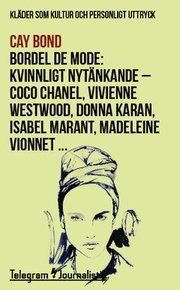 Bordel de mode : kläder som kultur och personligt uttryck – kvinnligt nytänkande : Coco Chanel Vivienne Westwood Donna Karan Isabel Marant Madeleine Vionnet …