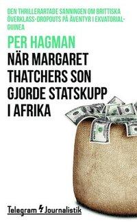 N�r Margaret Thatchers son gjorde statskupp i Afrika : den thrillerartade sanningen om brittiska �verklass-dropouts p� �ventyr i Ekvatorialguinea (h�ftad)