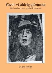 Vävar vi aldrig glömmer : Maria Adlercreutz – politisk konstnär