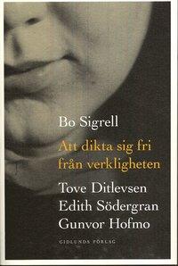 Att dikta sig fri fr�n verkligheten : Tove Ditlevsen, Edith S�dergran, Gunvor Hofmo (kartonnage)
