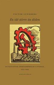 En idé större än döden : en fascistisk arbetarrörelse i Sverige 1933-1945
