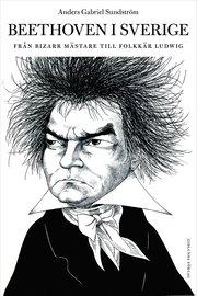 Beethoven i Sverige : från bisarr mästare till folkkär Ludwig