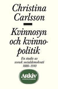 Kvinnosyn och kvinnopolitik : en studie av svensk socialdemokrati 1880-1910 (h�ftad)