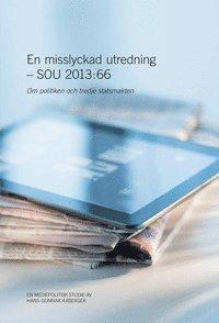 En misslyckad utredning - SOU 2013:66 : Om politiken och tredje statsmakten (häftad)