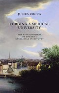 Forging a Medical University : the establishment of sweden's Karolinska Institutet