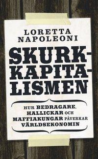 Skurkkapitalismen : hur bedragare, hallickar och maffiakungar p�verkar v�rlsekonomin (inbunden)