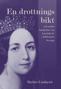 En drottnings bikt och andra berättelser om katolskt liv i 1800-talets Sverige (inbunden)
