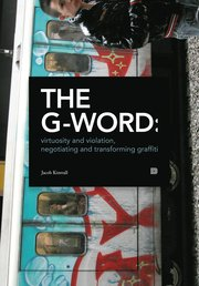 The G-word : virtuosity and violation negotiating and transforming graffiti