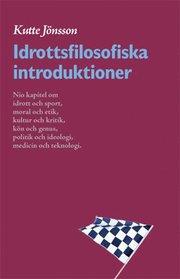 Idrottsfilosofiska introduktioner : nio kapitel om idrott och sport moral och etik kultur och kritik kön och genus politik och ideologi kropp och teknologi